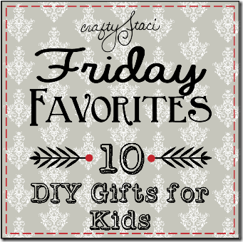 Friday Favorites - 10 DIY Gifts for Kids - Crafty Staci