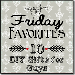 Friday Favorites - 10 DIY Gifts for Guys - Crafty Staci