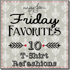 Friday Favorites - T-Shirt Refashions - Crafty Staci
