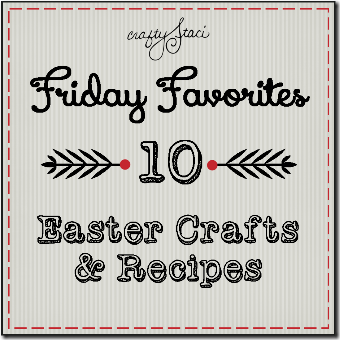 10 Easter Crafts and Recipes - Crafty Staci's Friday Favorites