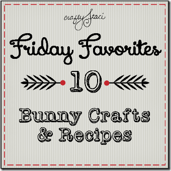 Friday Favorites - 10 Bunny Crafts and Recipes - Crafty Staci