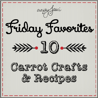 Friday Favorites - Carrot Crafts and Recipes - Crafty Staci