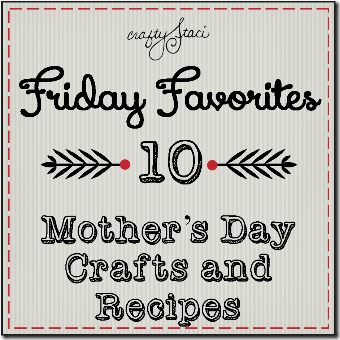 Mother's Day Crafts and Recipes - Crafty Staci's Friday Favorites