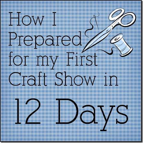 How I Prepared for my First Craft Show in 12 Days - Crafty Staci